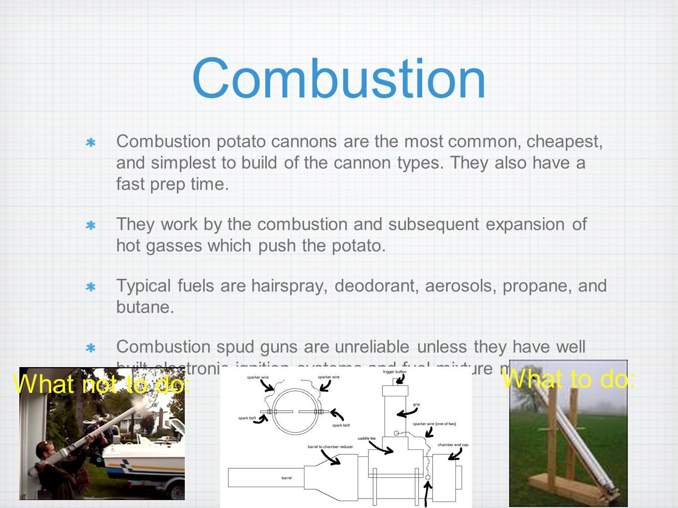 Combustion Combustion potato cannons are the most common, cheapest, and simplest to build of the cannon types. They also have a fast prep time. They w