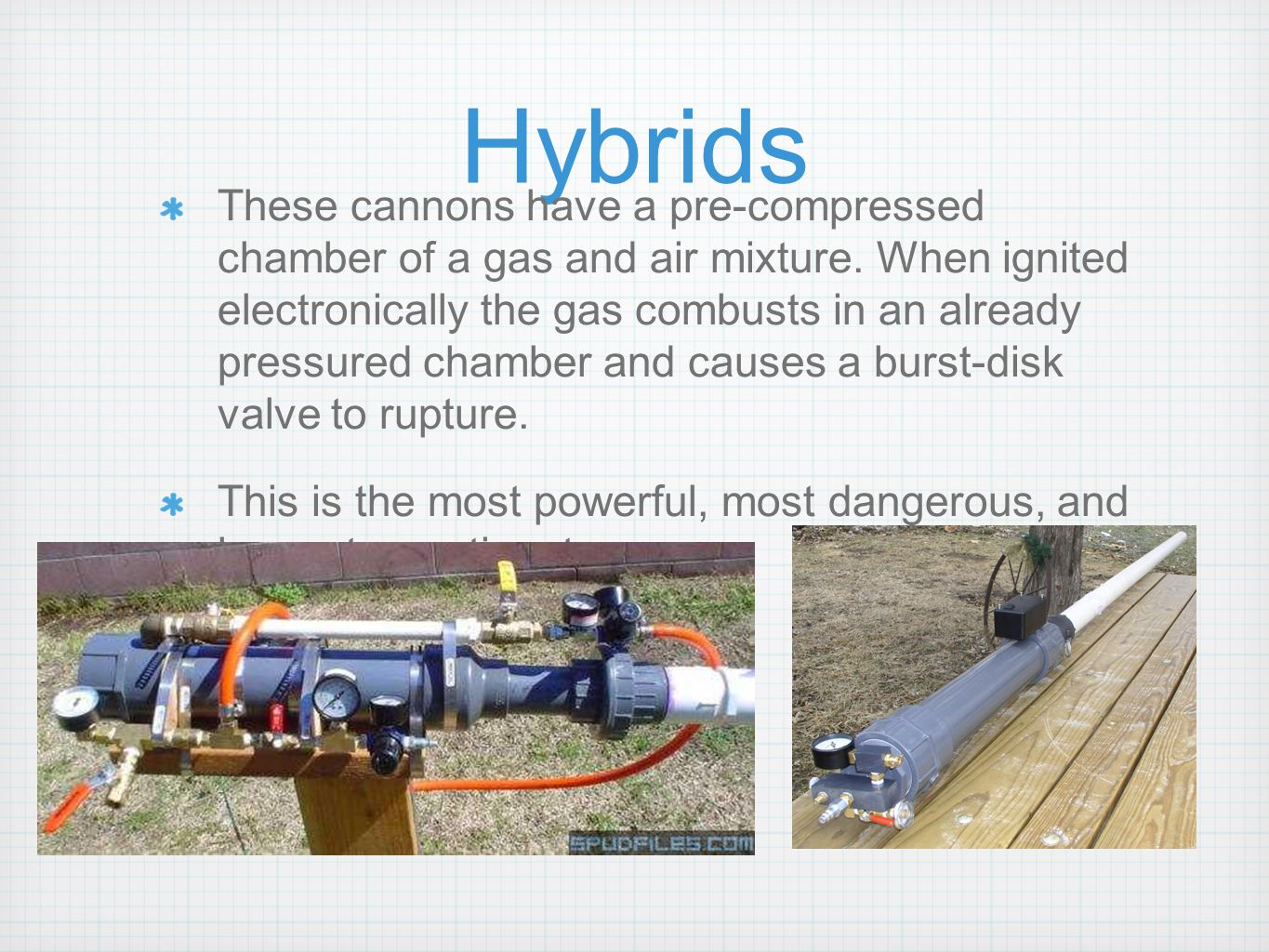 Hybrids These cannons have a pre-compressed chamber of a gas and air mixture. When ignited electronically the gas combusts in an already pressured cha