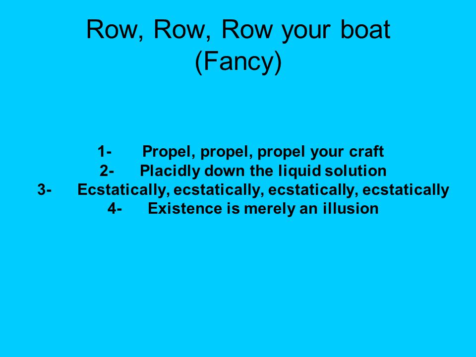 Row, Row, Row your boat (Fancy) 1- Propel, propel, propel your craft 2- Placidly down the liquid solution 3- Ecstatically, ecstatically, ecstatically, ecstatically 4- Existence is merely an illusion