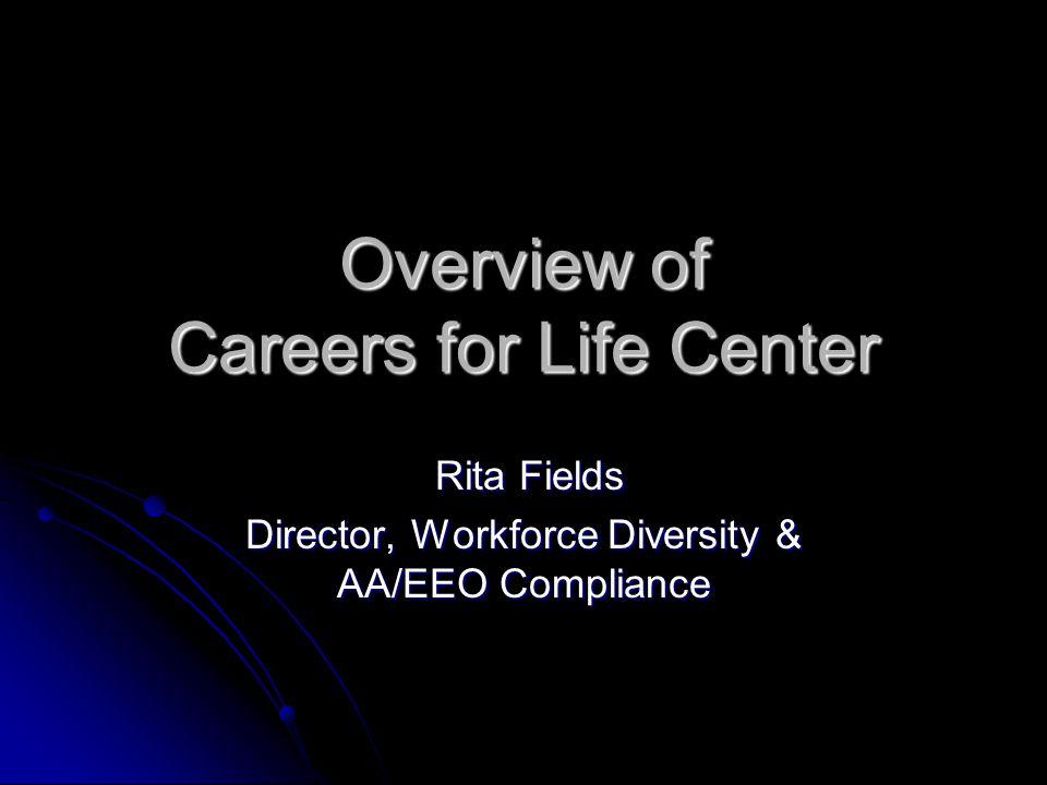 Overview of Careers for Life Center Rita Fields Rita Fields Director, Workforce Diversity & AA/EEO Compliance