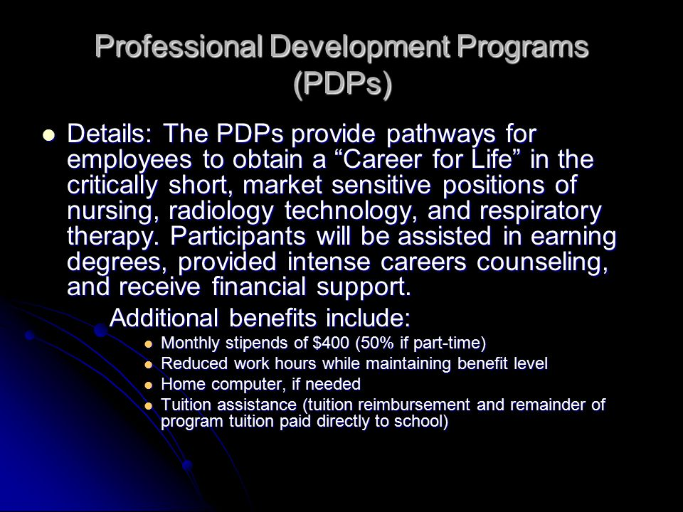 Professional Development Programs (PDPs) Details: The PDPs provide pathways for employees to obtain a Career for Life in the critically short, market sensitive positions of nursing, radiology technology, and respiratory therapy.