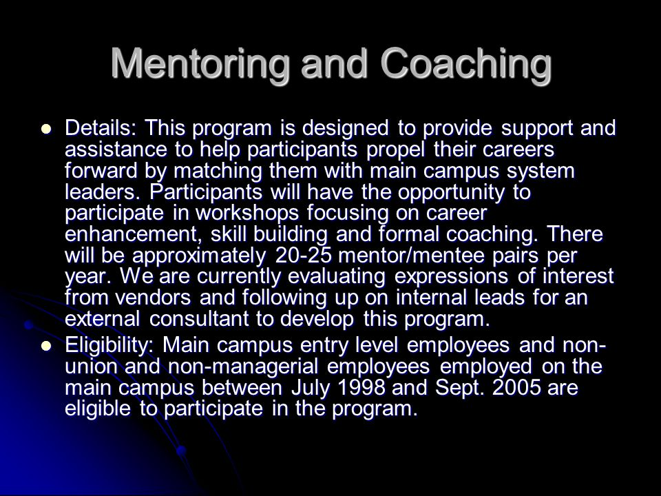 Mentoring and Coaching Details: This program is designed to provide support and assistance to help participants propel their careers forward by matching them with main campus system leaders.