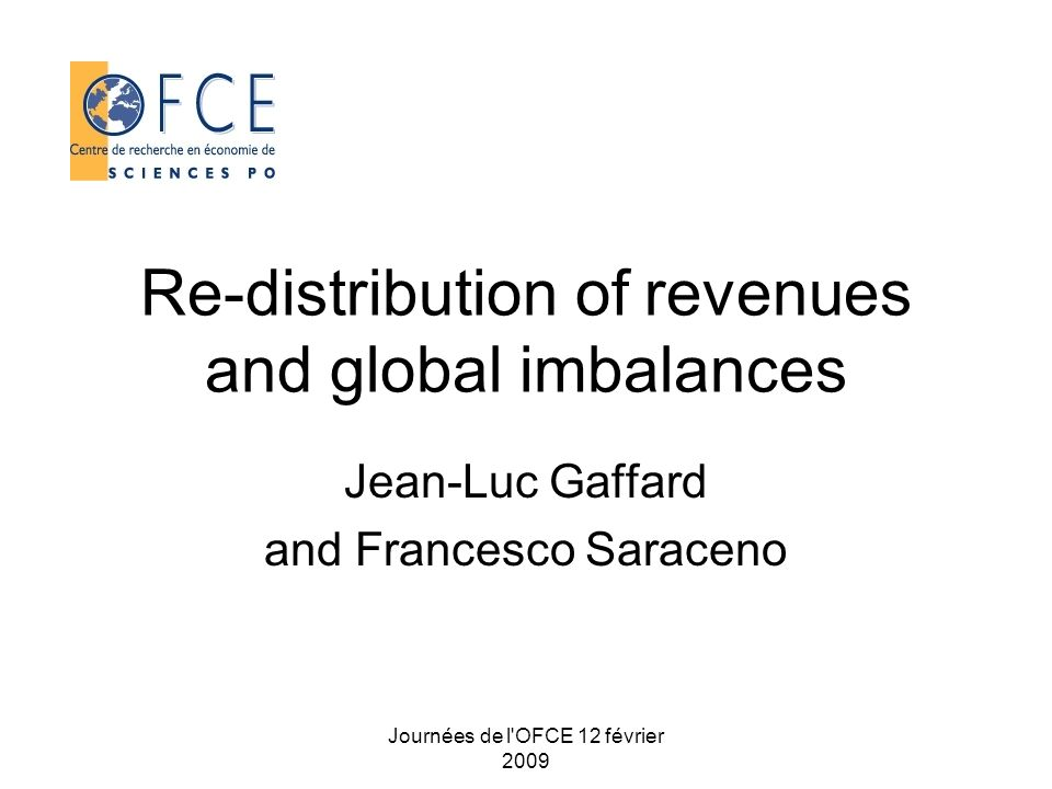 Journées de l OFCE 12 février 2009 Re-distribution of revenues and global imbalances Jean-Luc Gaffard and Francesco Saraceno