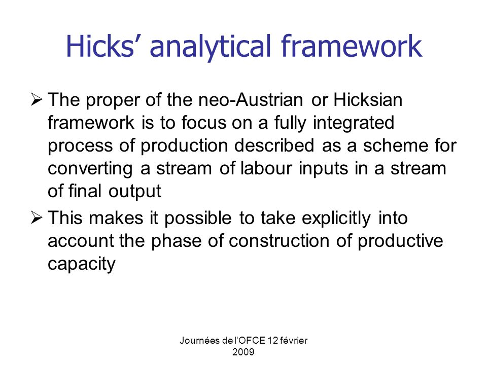 Journées de l OFCE 12 février 2009 Hicks' analytical framework  The proper of the neo-Austrian or Hicksian framework is to focus on a fully integrated process of production described as a scheme for converting a stream of labour inputs in a stream of final output  This makes it possible to take explicitly into account the phase of construction of productive capacity