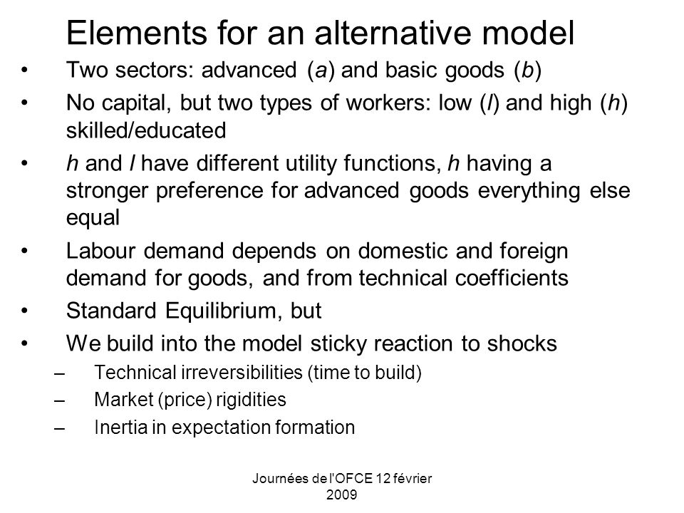 Journées de l OFCE 12 février 2009 Elements for an alternative model Two sectors: advanced (a) and basic goods (b) No capital, but two types of workers: low (l) and high (h) skilled/educated h and l have different utility functions, h having a stronger preference for advanced goods everything else equal Labour demand depends on domestic and foreign demand for goods, and from technical coefficients Standard Equilibrium, but We build into the model sticky reaction to shocks –Technical irreversibilities (time to build) –Market (price) rigidities –Inertia in expectation formation