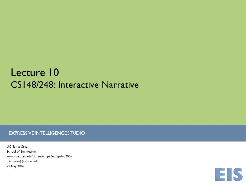 EXPRESSIVE INTELLIGENCE STUDIO Lecture 10 CS148/248: Interactive Narrative UC Santa Cruz School of Engineering www.soe.ucsc.edu/classes/cmps248/Spring