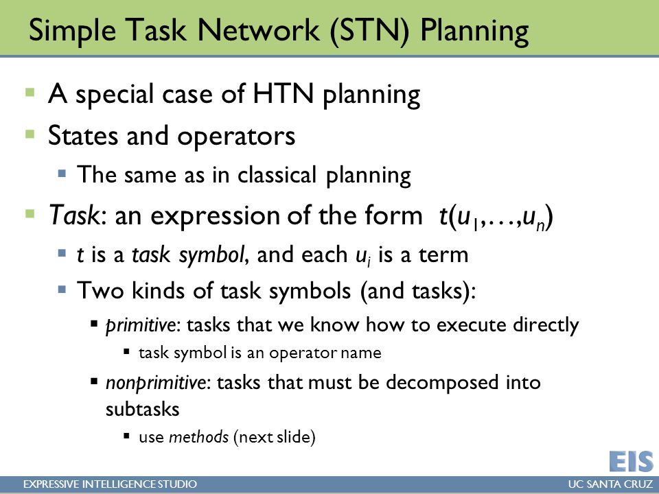 EXPRESSIVE INTELLIGENCE STUDIOUC SANTA CRUZ Simple Task Network (STN) Planning  A special case of HTN planning  States and operators  The same as in classical planning  Task: an expression of the form t(u 1,…,u n )  t is a task symbol, and each u i is a term  Two kinds of task symbols (and tasks):  primitive: tasks that we know how to execute directly  task symbol is an operator name  nonprimitive: tasks that must be decomposed into subtasks  use methods (next slide)