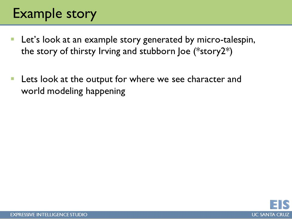 EXPRESSIVE INTELLIGENCE STUDIOUC SANTA CRUZ Example story  Let's look at an example story generated by micro-talespin, the story of thirsty Irving and stubborn Joe (*story2*)  Lets look at the output for where we see character and world modeling happening