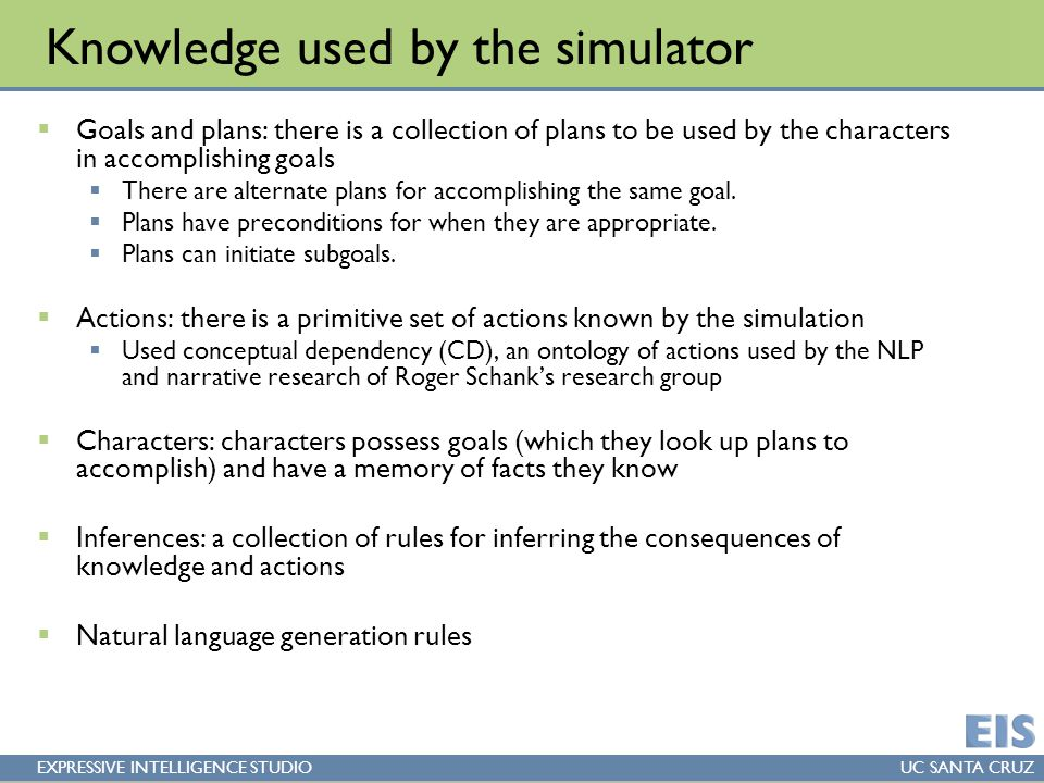EXPRESSIVE INTELLIGENCE STUDIOUC SANTA CRUZ Knowledge used by the simulator  Goals and plans: there is a collection of plans to be used by the characters in accomplishing goals  There are alternate plans for accomplishing the same goal.