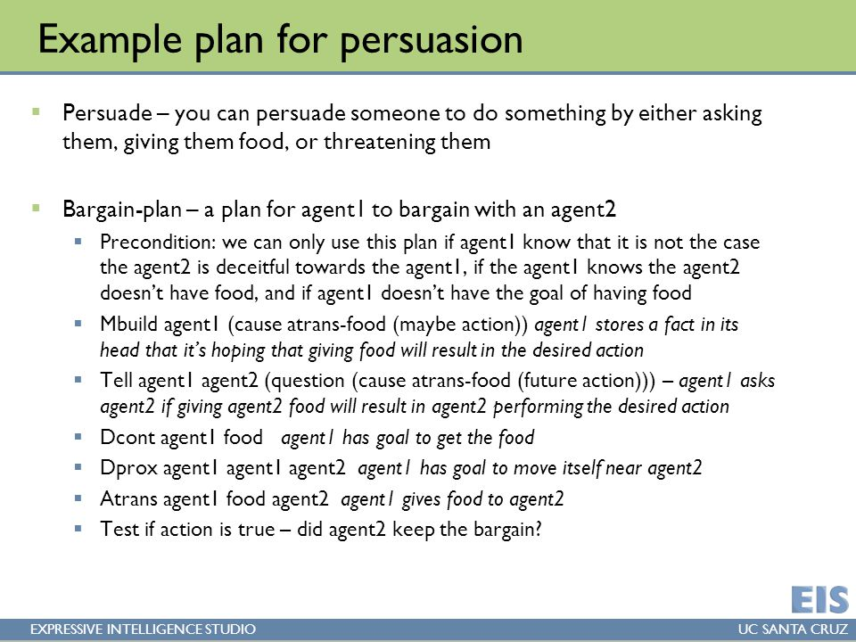EXPRESSIVE INTELLIGENCE STUDIOUC SANTA CRUZ Example plan for persuasion  Persuade – you can persuade someone to do something by either asking them, giving them food, or threatening them  Bargain-plan – a plan for agent1 to bargain with an agent2  Precondition: we can only use this plan if agent1 know that it is not the case the agent2 is deceitful towards the agent1, if the agent1 knows the agent2 doesn't have food, and if agent1 doesn't have the goal of having food  Mbuild agent1 (cause atrans-food (maybe action)) agent1 stores a fact in its head that it's hoping that giving food will result in the desired action  Tell agent1 agent2 (question (cause atrans-food (future action))) – agent1 asks agent2 if giving agent2 food will result in agent2 performing the desired action  Dcont agent1 food agent1 has goal to get the food  Dprox agent1 agent1 agent2 agent1 has goal to move itself near agent2  Atrans agent1 food agent2 agent1 gives food to agent2  Test if action is true – did agent2 keep the bargain