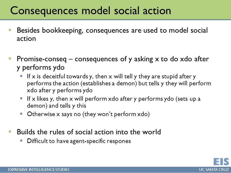 EXPRESSIVE INTELLIGENCE STUDIOUC SANTA CRUZ Consequences model social action  Besides bookkeeping, consequences are used to model social action  Promise-conseq – consequences of y asking x to do xdo after y performs ydo  If x is deceitful towards y, then x will tell y they are stupid after y performs the action (establishes a demon) but tells y they will perform xdo after y performs ydo  If x likes y, then x will perform xdo after y performs ydo (sets up a demon) and tells y this  Otherwise x says no (they won't perform xdo)  Builds the rules of social action into the world  Difficult to have agent-specific respones