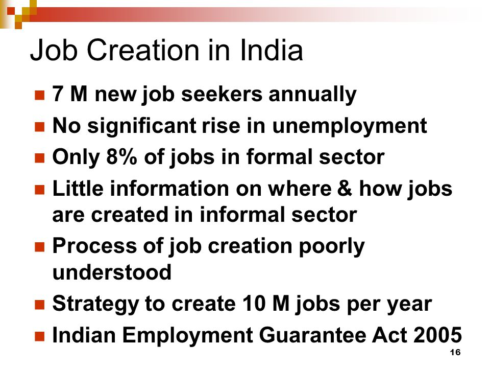 16 Job Creation in India 7 M new job seekers annually No significant rise in unemployment Only 8% of jobs in formal sector Little information on where & how jobs are created in informal sector Process of job creation poorly understood Strategy to create 10 M jobs per year Indian Employment Guarantee Act 2005