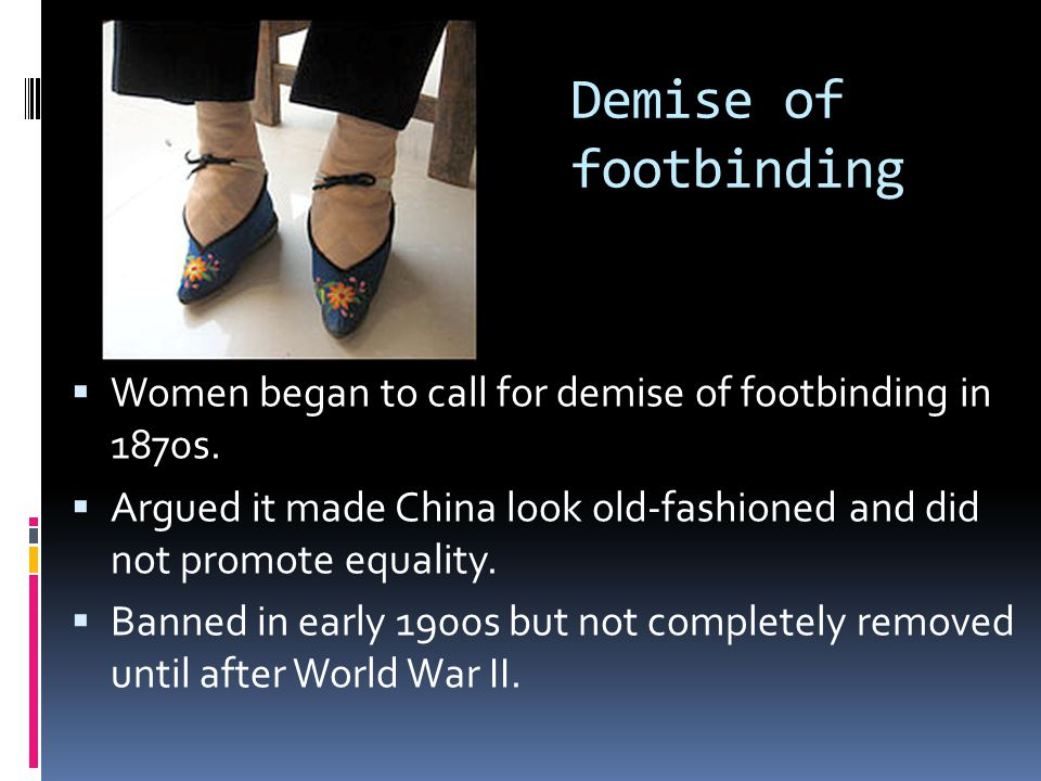 Demise of footbinding  Women began to call for demise of footbinding in 1870s.