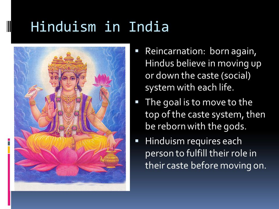 Hinduism in India  Reincarnation: born again, Hindus believe in moving up or down the caste (social) system with each life.