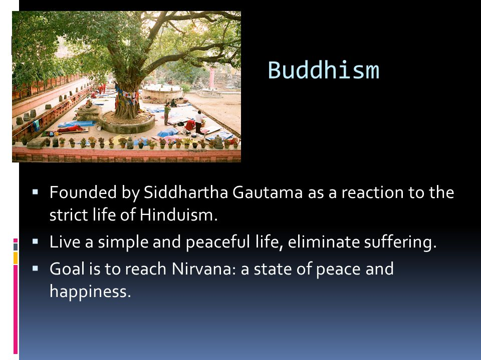 Buddhism  Founded by Siddhartha Gautama as a reaction to the strict life of Hinduism.