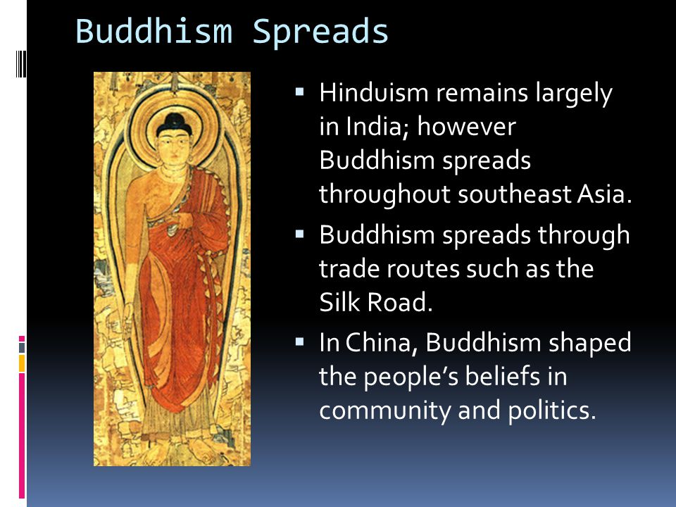 Buddhism Spreads  Hinduism remains largely in India; however Buddhism spreads throughout southeast Asia.