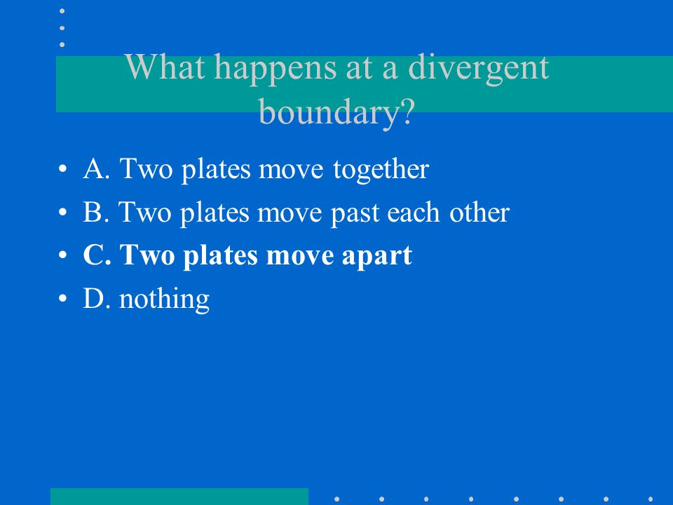 What happens at a divergent boundary? A. Two plates move together B. Two plates move past each other C. Two plates move apart D. nothing