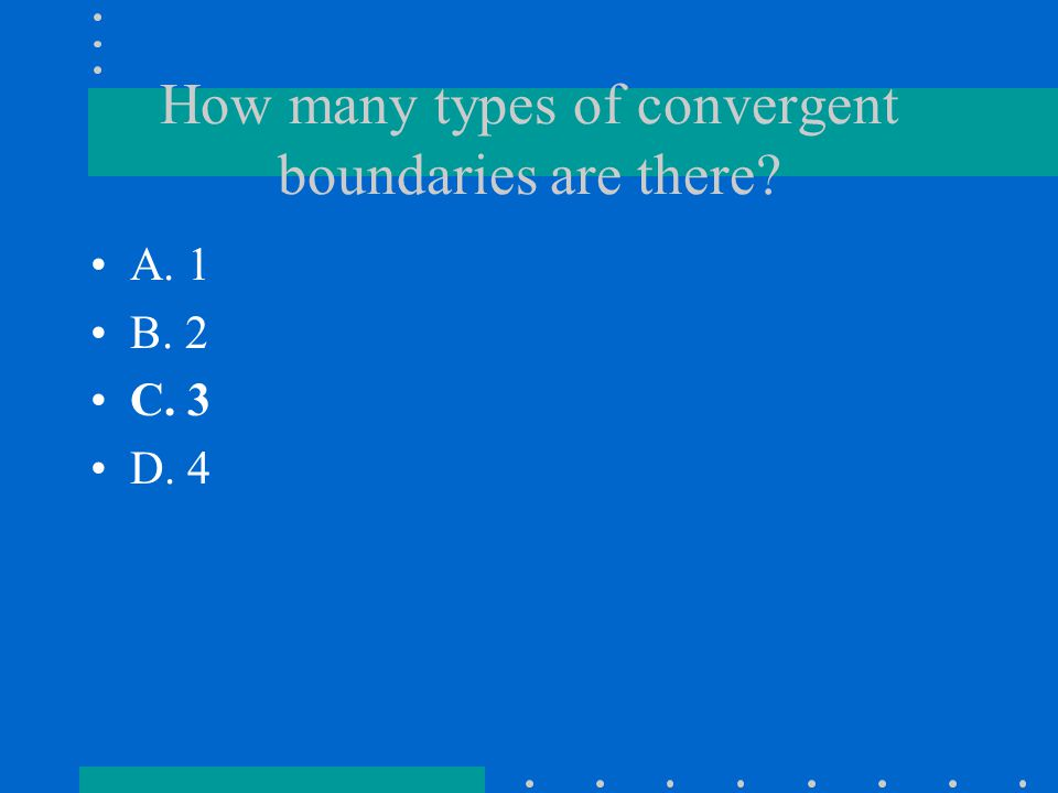 How many types of convergent boundaries are there? A. 1 B. 2 C. 3 D. 4