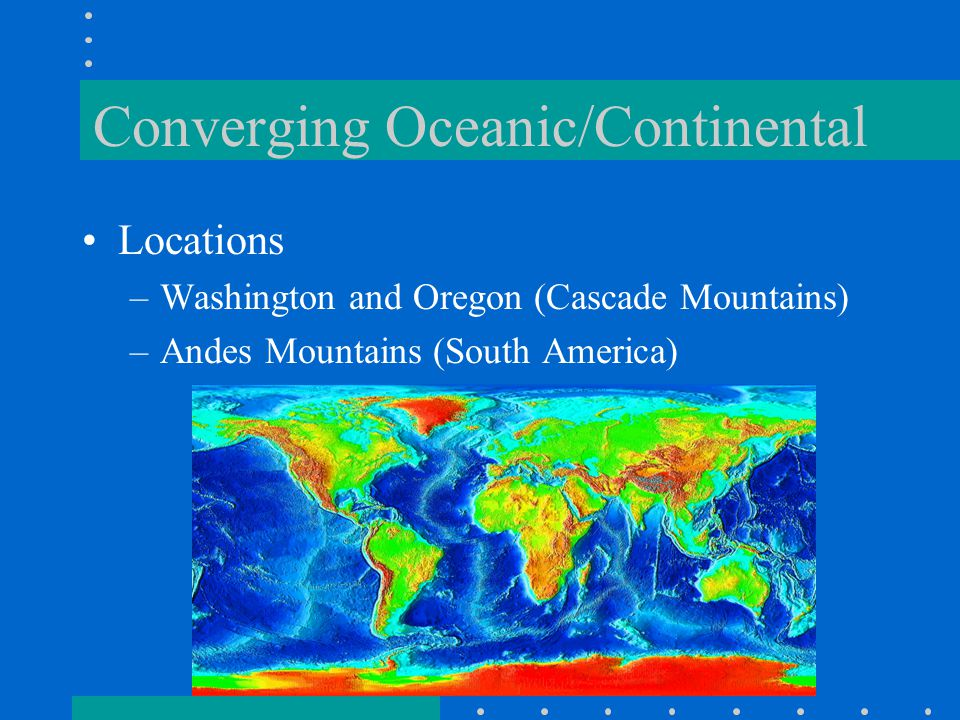 Converging Oceanic/Continental Locations –Washington and Oregon (Cascade Mountains) –Andes Mountains (South America)
