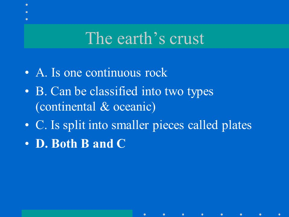 The earth's crust A. Is one continuous rock B. Can be classified into two types (continental & oceanic) C. Is split into smaller pieces called plates