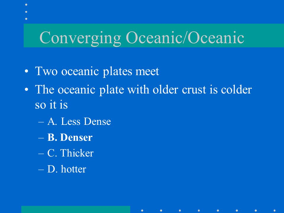 Converging Oceanic/Oceanic Two oceanic plates meet The oceanic plate with older crust is colder so it is –A. Less Dense –B. Denser –C. Thicker –D. hot