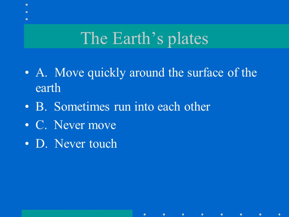 The Earth's plates A. Move quickly around the surface of the earth B. Sometimes run into each other C. Never move D. Never touch