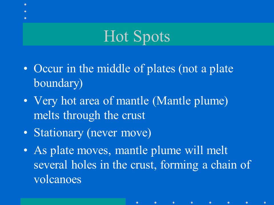 Hot Spots Occur in the middle of plates (not a plate boundary) Very hot area of mantle (Mantle plume) melts through the crust Stationary (never move)