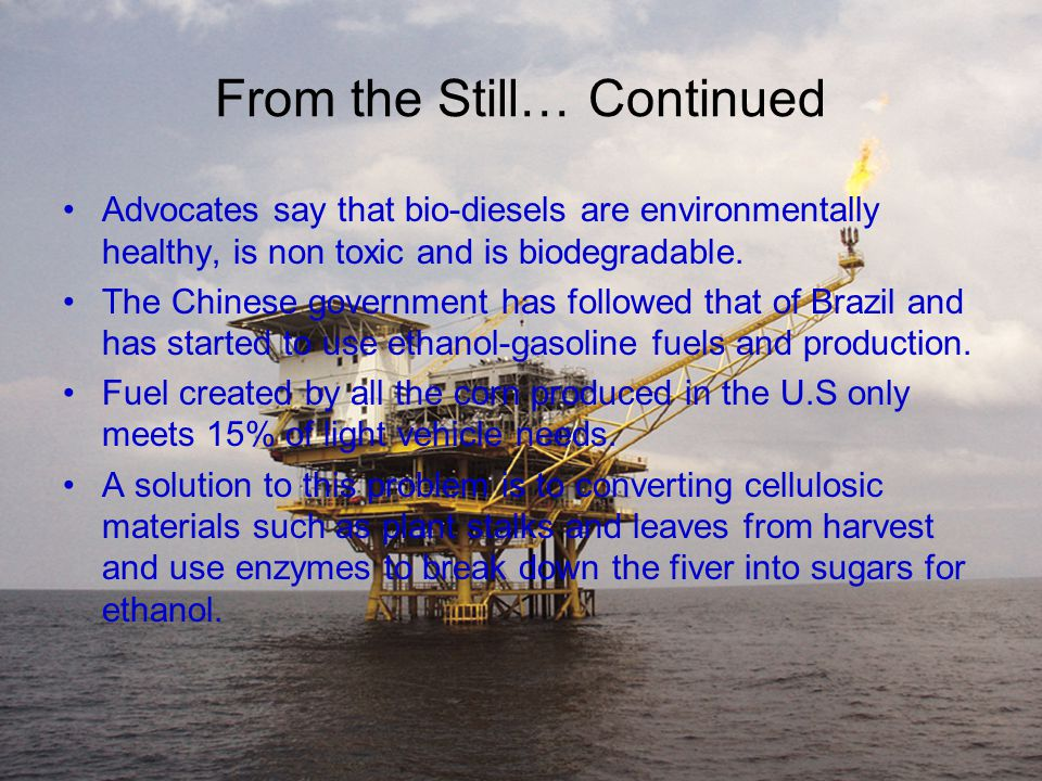 From the Still… Continued Advocates say that bio-diesels are environmentally healthy, is non toxic and is biodegradable.