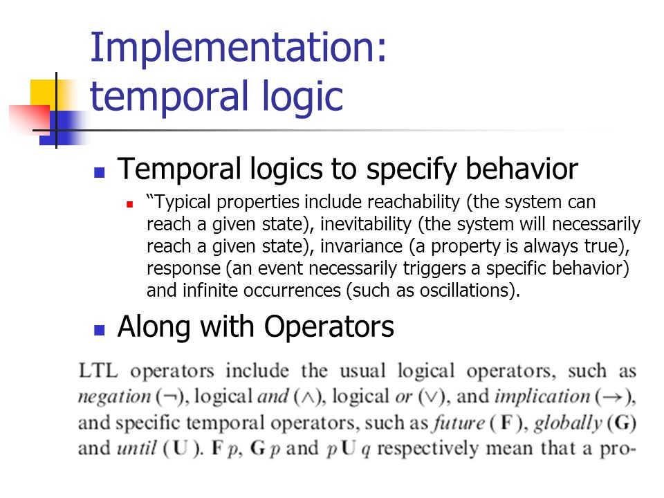 Implementation: temporal logic Temporal logics to specify behavior Typical properties include reachability (the system can reach a given state), inevitability (the system will necessarily reach a given state), invariance (a property is always true), response (an event necessarily triggers a specific behavior) and infinite occurrences (such as oscillations).