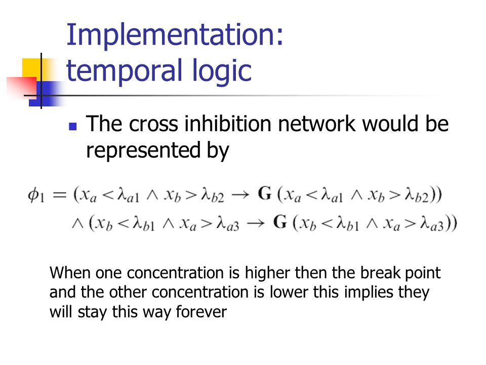 Implementation: temporal logic The cross inhibition network would be represented by When one concentration is higher then the break point and the other concentration is lower this implies they will stay this way forever