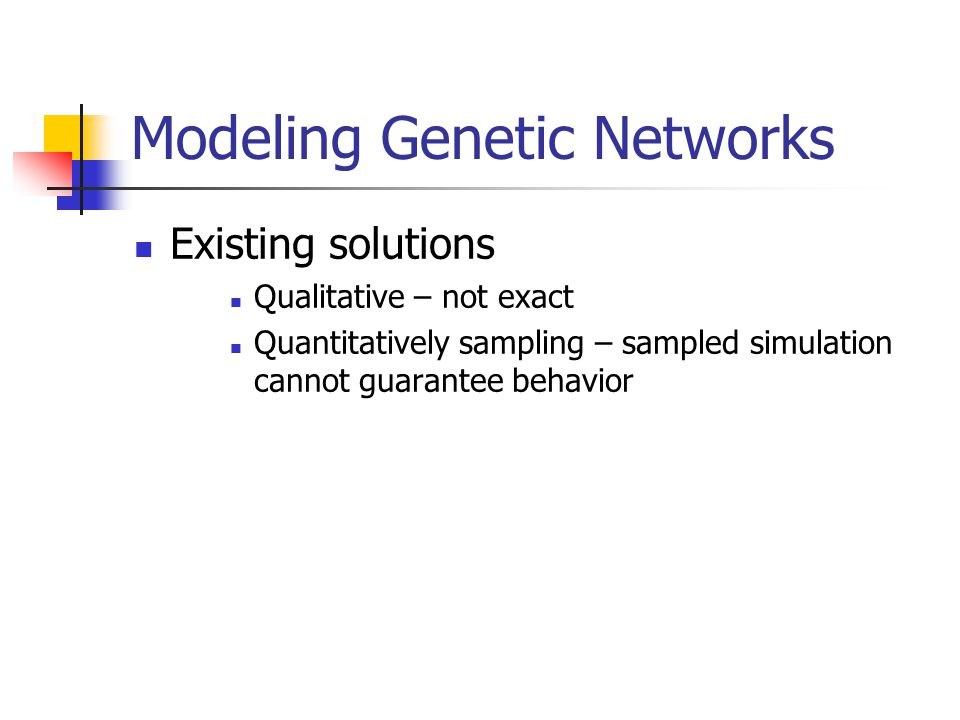 Modeling Genetic Networks Existing solutions Qualitative – not exact Quantitatively sampling – sampled simulation cannot guarantee behavior