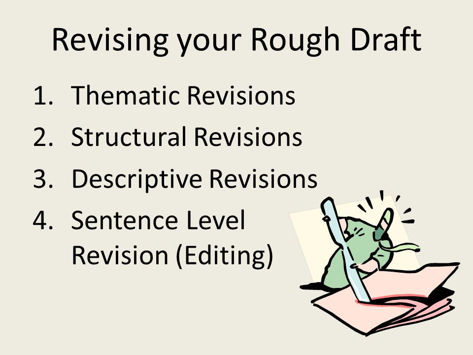 Revising your Rough Draft 1.Thematic Revisions 2.Structural Revisions 3.Descriptive Revisions 4.Sentence Level Revision (Editing)