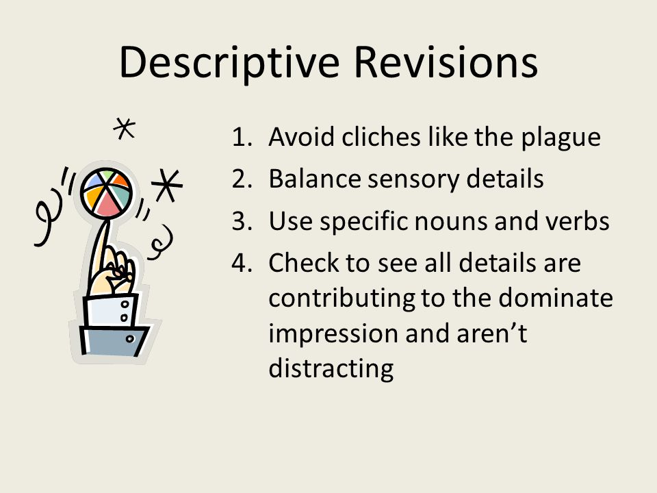 Descriptive Revisions 1.Avoid cliches like the plague 2.Balance sensory details 3.Use specific nouns and verbs 4.Check to see all details are contributing to the dominate impression and aren't distracting