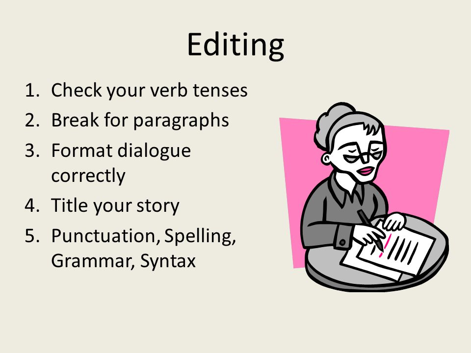Editing 1.Check your verb tenses 2.Break for paragraphs 3.Format dialogue correctly 4.Title your story 5.Punctuation, Spelling, Grammar, Syntax
