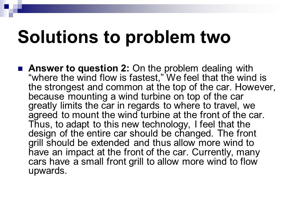 Solutions to problem two Answer to question 2: On the problem dealing with where the wind flow is fastest, We feel that the wind is the strongest and common at the top of the car.
