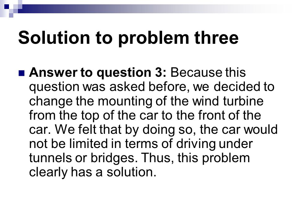 Solution to problem three Answer to question 3: Because this question was asked before, we decided to change the mounting of the wind turbine from the top of the car to the front of the car.