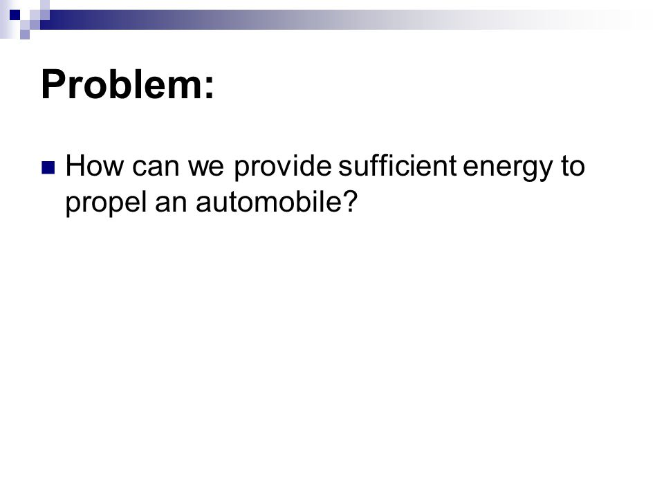 Problem: How can we provide sufficient energy to propel an automobile