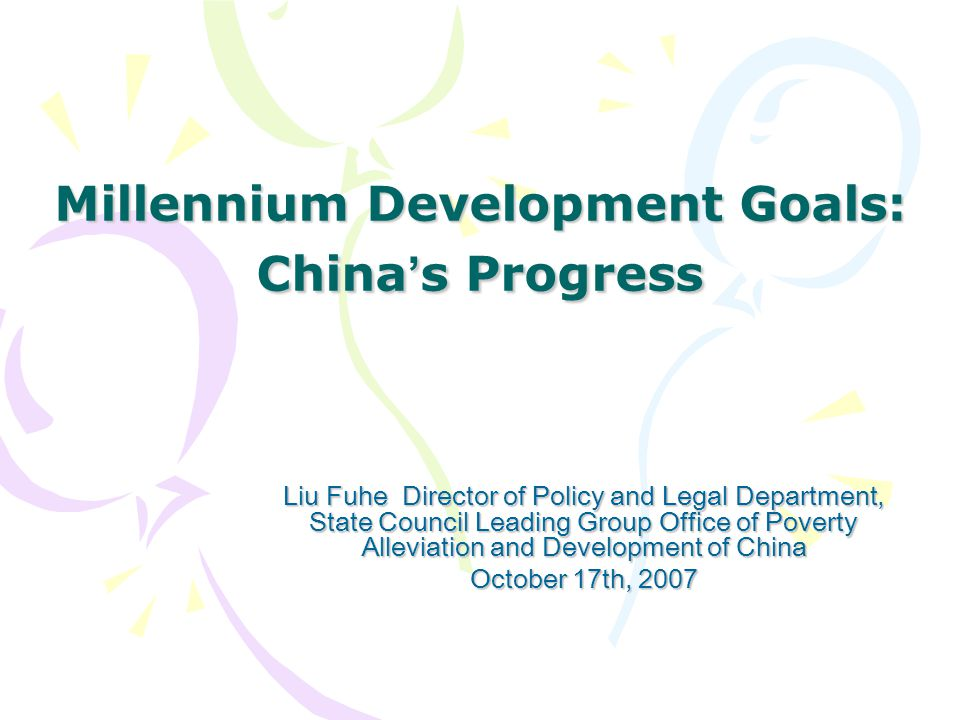 Millennium Development Goals: China ' s Progress Liu Fuhe Director of Policy and Legal Department, State Council Leading Group Office of Poverty Alleviation and Development of China October 17th, 2007