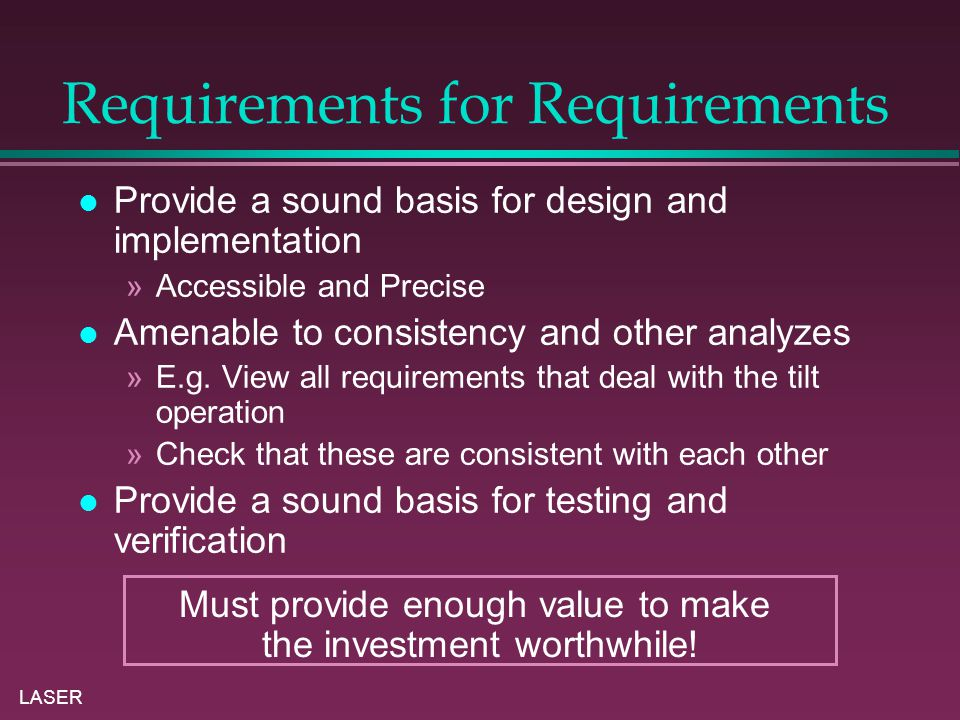 LASER Requirements for Requirements Provide a sound basis for design and implementation »Accessible and Precise Amenable to consistency and other analyzes »E.g.