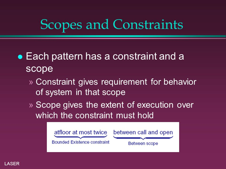 LASER Scopes and Constraints Each pattern has a constraint and a scope »Constraint gives requirement for behavior of system in that scope »Scope gives the extent of execution over which the constraint must hold