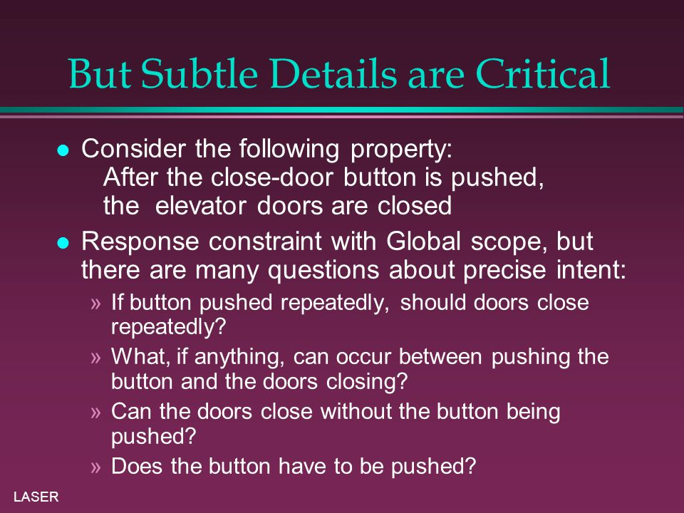 LASER But Subtle Details are Critical Consider the following property: After the close-door button is pushed, the elevator doors are closed Response constraint with Global scope, but there are many questions about precise intent: »If button pushed repeatedly, should doors close repeatedly.