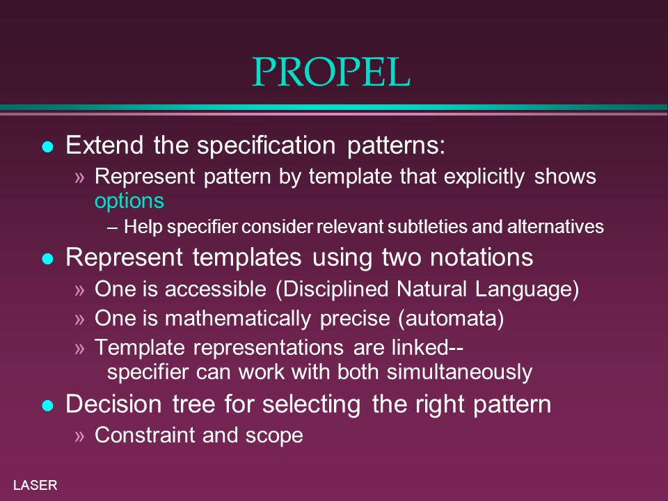 LASER PROPEL Extend the specification patterns: »Represent pattern by template that explicitly shows options –Help specifier consider relevant subtleties and alternatives Represent templates using two notations »One is accessible (Disciplined Natural Language) »One is mathematically precise (automata) »Template representations are linked-- specifier can work with both simultaneously Decision tree for selecting the right pattern »Constraint and scope