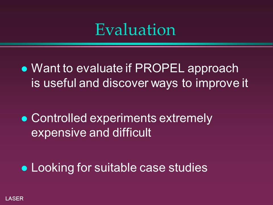 LASER Evaluation Want to evaluate if PROPEL approach is useful and discover ways to improve it Controlled experiments extremely expensive and difficult Looking for suitable case studies
