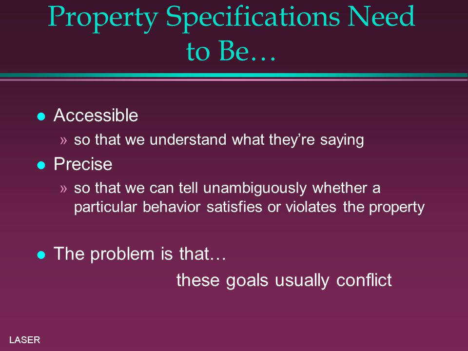LASER Property Specifications Need to Be… Accessible »so that we understand what they're saying Precise »so that we can tell unambiguously whether a particular behavior satisfies or violates the property The problem is that… these goals usually conflict