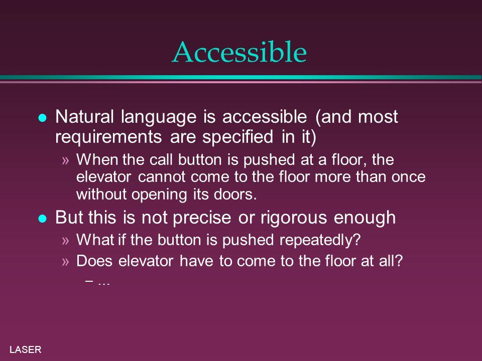 LASER Accessible Natural language is accessible (and most requirements are specified in it) »When the call button is pushed at a floor, the elevator cannot come to the floor more than once without opening its doors.