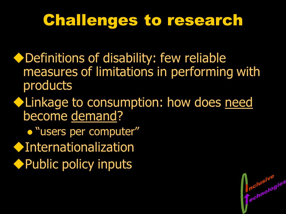 Challenges to research uDefinitions of disability: few reliable measures of limitations in performing with products uLinkage to consumption: how does need become demand.