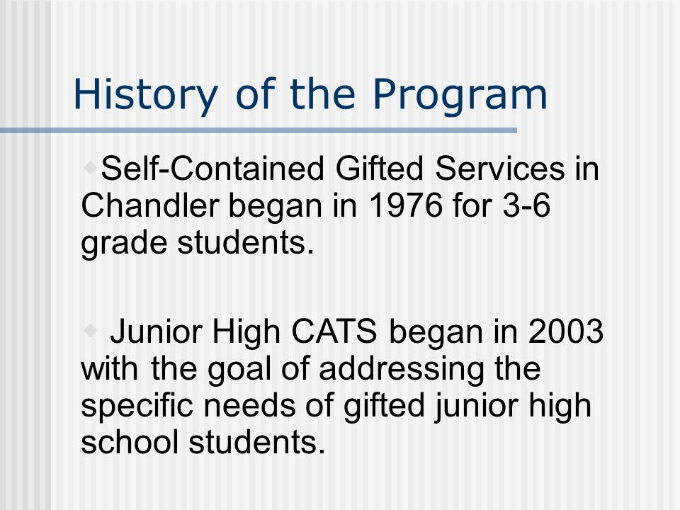 History of the Program  Self-Contained Gifted Services in Chandler began in 1976 for 3-6 grade students.