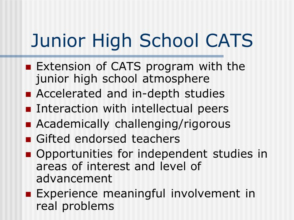 Junior High School CATS Extension of CATS program with the junior high school atmosphere Accelerated and in-depth studies Interaction with intellectual peers Academically challenging/rigorous Gifted endorsed teachers Opportunities for independent studies in areas of interest and level of advancement Experience meaningful involvement in real problems
