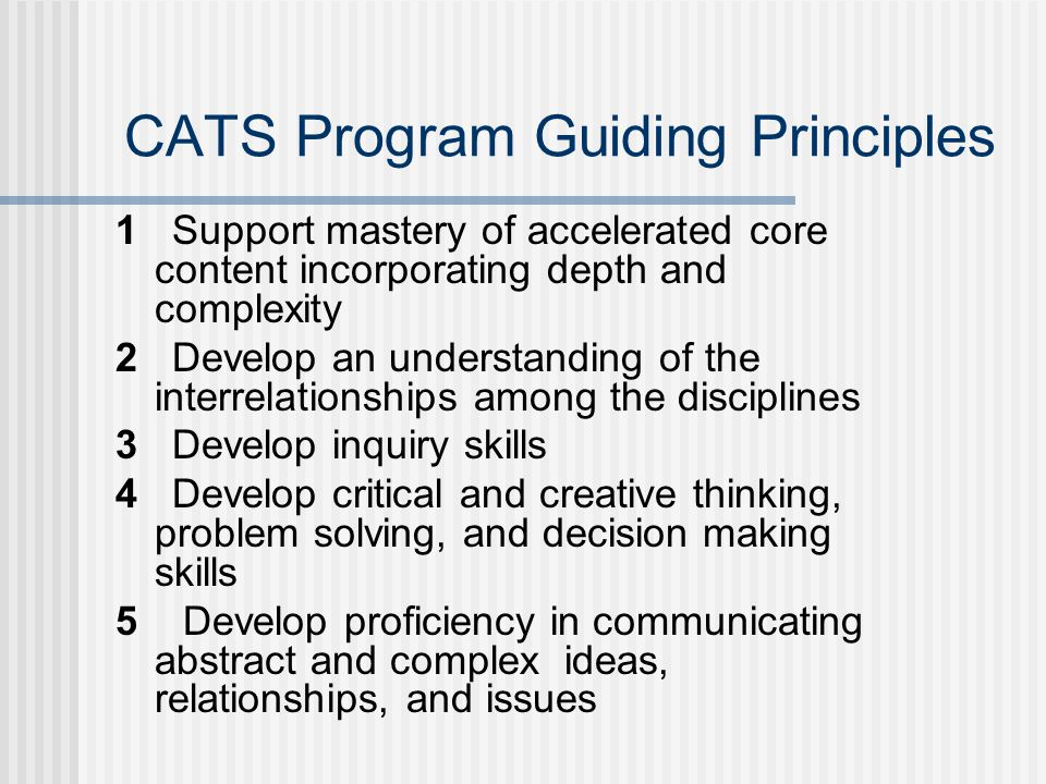 1 Support mastery of accelerated core content incorporating depth and complexity 2 Develop an understanding of the interrelationships among the disciplines 3 Develop inquiry skills 4 Develop critical and creative thinking, problem solving, and decision making skills 5 Develop proficiency in communicating abstract and complex ideas, relationships, and issues CATS Program Guiding Principles