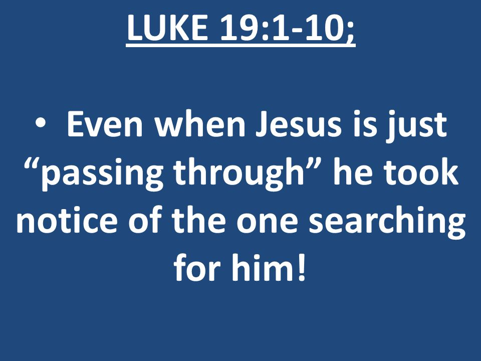 LUKE 19:1-10; Even when Jesus is just passing through he took notice of the one searching for him!